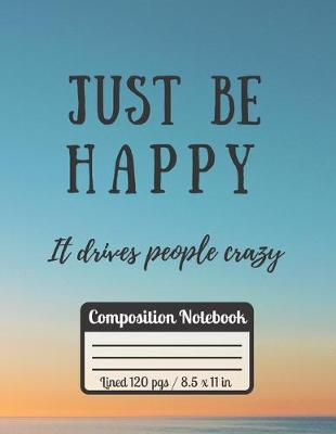 Just Be Happy It Drives People Crazy Compostition Notebook  Motivational & Funny Quote For Students Perfect Inspirational Journal For College