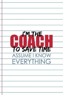 I'm The Coach To Save Time Assume I Know Everything : Coach Notebook Journal Composition Blank Lined Diary Notepad 120 Pages Paperback White