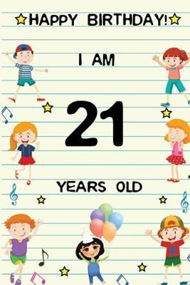 Happy Birthday! I am 21 Years Old  Cute Birthday Journal for Kids, Girls and Teens, 100 Pages 6 x 9 inch Notebook for Writing and Creative Use