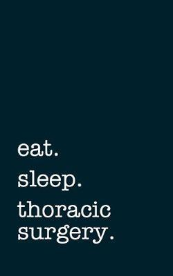 eat. sleep. thoracic surgery. - Lined Notebook  Writing Journal