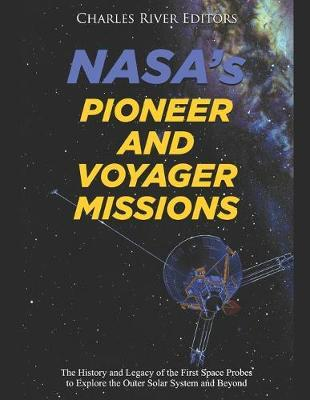 NASA's Pioneer and Voyager Missions : The History and Legacy of the First Space Probes to Explore the Outer Solar System and Beyond