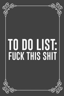 To Do List  FUCK THIS SHIT Funny Blank Lined Ofiice Journals For Friend or Coworkers