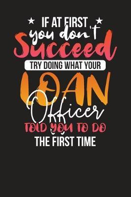 If At First You Don't Succeed Try Doing What Your Loan Officer Told You To Do The First Time  Loan Officers Daily Planner - Daily Work Diary