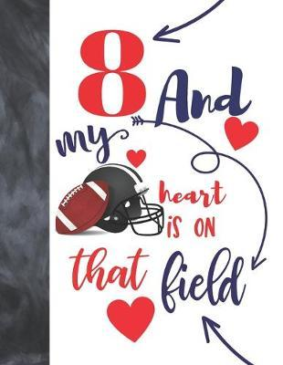 8 And My Heart Is On That Field  Football Gifts For Boys And Girls A Sketchbook Sketchpad Activity Book For Kids To Draw And Sketch In