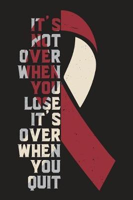 It's Not Over When You Lose It's Over When You Quit  Head & Neck Cancer Awareness Journal Notebook (6x9), Head & Neck Cancer Books, Head & Neck Cancer Fighters Gifts