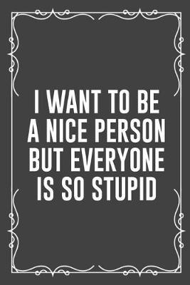 I Want to Be a Nice Person But Everyone Is So Stupid  Funny Blank Lined Ofiice Journals For Friend or Coworkers