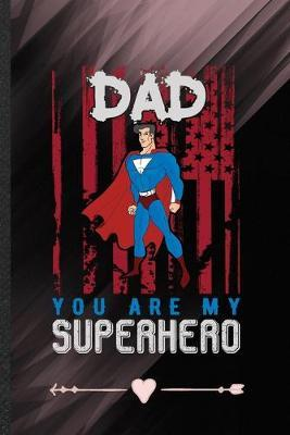 Dad You Are My Superhero  Funny Lined Notebook Journal For New Dad Patriotic Fathers Day, Unique Special Inspirational Birthday Gift, College 6 X 9 110 Pages