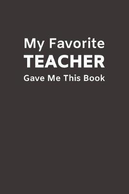 My Favorite Teacher Gave Me This Book  Funny Novelty Gifts from Teacher to Student - Lined Paperback Notebook - Matte Finish Cover - White Paper