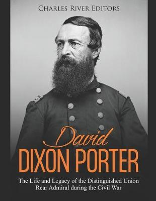 David Dixon Porter  The Life and Legacy of the Distinguished Union Rear Admiral during the Civil War