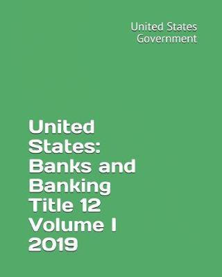 United States  Banks and Banking Title 12 Volume I 2019