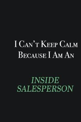 I cant Keep Calm because I am an Inside Salesperson  Writing careers journals and notebook. A way towards enhancement