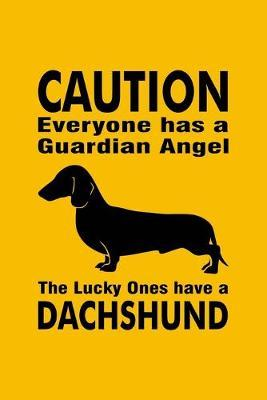 Caution Everyone Has A Guardian Angel The Lucky Ones Have A Dachshund
