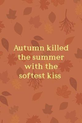 Autumn Killed The Summer With The Softest Kiss : All Purpose 6x9 Blank Lined Notebook Journal Way Better Than A Card Trendy Unique Gift Tangerine Autumn Fall