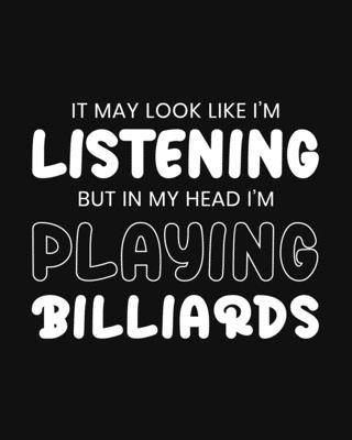 It May Look Like I'm Listening, but in My Head I'm Playing Billiards  Billiards Gift for People Who Love to Play Billiards - Funny Blank Lined Journal or Notebook