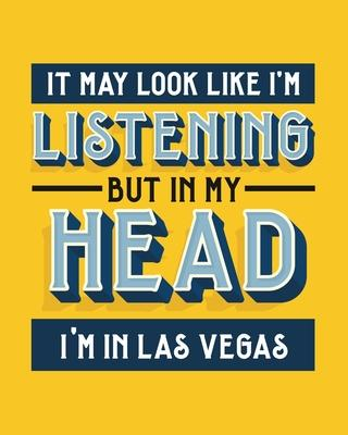 It May Look Like I'm Listening, but in My Head I'm in Las Vegas  Las Vegas Gift for Vegas Lovers - Funny Saying on Bright Bold Cover - Blank Lined Journal or Notebook