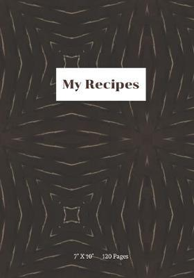 My Recipes.  7 x 10 - 120 Pages - Blank Journal For Your Favorite Recipe Collections.