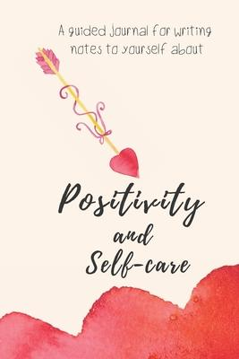 Positivity and Self-care : Self-guided mindfulness journal of self-reflection, inspiration, self-exploration and gratitude