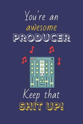 You're An Awesome Producer Keep That Shit Up!  Music Producer Gifts Novelty Gag Notebook Gift Lined Paper Paperback Journal