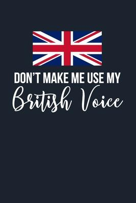 Don't Make Me Use My British Voice  6x9 Lined Notebook/Journal Funny Gift Idea For People From UK, England With British Accents