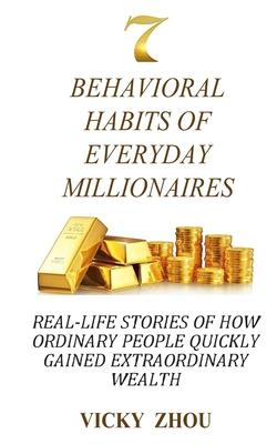 7 Behavioral Habits of Everyday Millionaires  Real-life Stories of How Ordinary People Quickly Gained Extraordinary Wealth