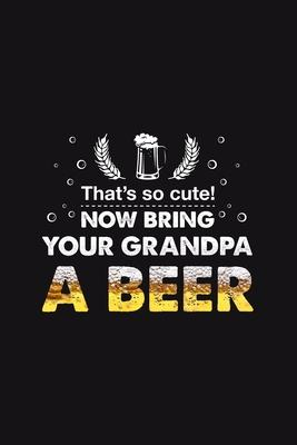 That's so cute Bring your Grandpa a Beer