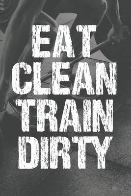Eat Clean Train Dirty  Workout Log Book And Fitness Journal For Men Weightlifting Bodybuilding Strength Training HITT Running Cardio Exercise Tracker Gym Gift For Him