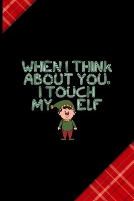 When I Think About You, I Touch My Elf : Notebook Journal Composition Blank Lined Diary Notepad 120 Pages Paperback Red and Black Naughty Xmas