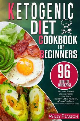 Ketogenic Diet Cookbook for Beginners : 96 High-Fat Breakfast, Smoothies, Sauces & Dressings Recipes to Lose Weight, Feel Great, & Heal Your Body, a Step by Step Guide (Ingredients & Nutritional Fact)