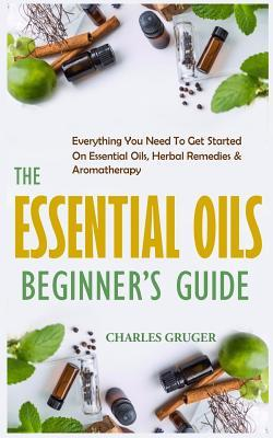 The Essential Oils Beginner's Guide  Everything You Need to Get Started on Essential Oils, Herbal Remedies & Aromatherapy