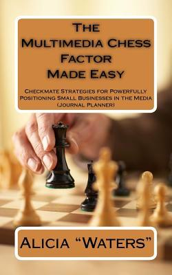 The Multimedia Chess Factor Made Easy  Checkmate Strategies for Powerfully Positioning Small Businesses in the Media (Journal Planner)