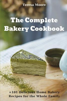 The Complete Bakery Cookbook  +101 Delicious Home Bakery Recipes for the Whole Family