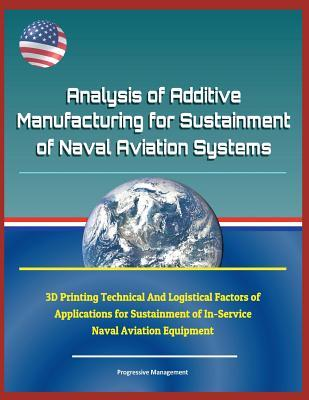 Analysis of Additive Manufacturing for Sustainment of Naval Aviation Systems - 3D Printing Technical and Logistical Factors of Applications for Sustainment of In-Service Naval Aviation Equipment