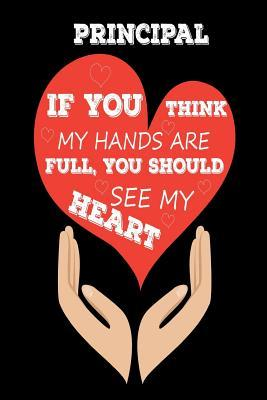 Principal If You Think My Hands Are Full, You Should See My Heart  Best Principal Ever Appreciation Gift Notebook