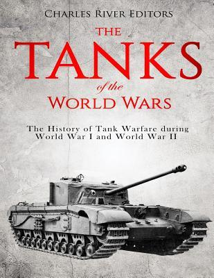 The Tanks of the World Wars  The History of Tank Warfare During World War I and World War II