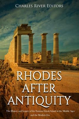 Rhodes After Antiquity  The History and Legacy of the Famous Greek Island in the Middle Ages and the Modern Era