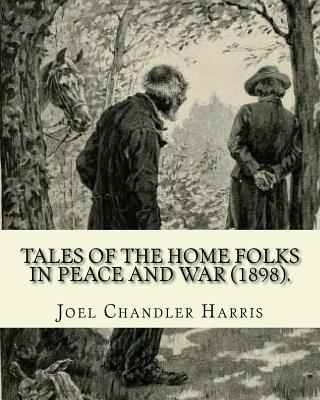 Tales of the Home Folks in Peace and War (1898). by  Joel Chandler Harris Novel (Illustrated).