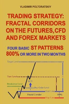 Trading Strategy : Fractal Corridors on the Futures, CFD and Forex Markets, Four Basic ST Patterns, 800% or More in Two Month