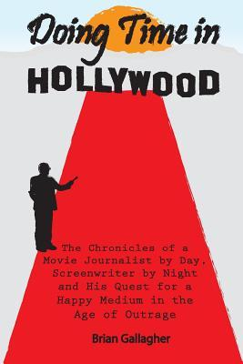 Doing Time in Hollywood  The Chronicles of a Movie Journalist by Day, Screenwriter by Night and His Quest for a Happy Medium in the Age of Outrage