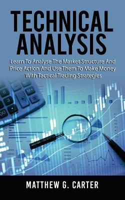 Technical Analysis  Learn to Analyse the Market Structure and Price Action and Use Them to Make Money with Tactical Trading Strategies