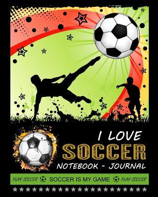 I Love Soccer Notebook - Journal : Composition Book - Soccer Notebook - Journal - Diary to Write in (8 X 10 Inches) Wide Ruled 120 Pages