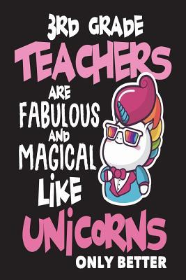 3rd Grade Teachers Are Fabulous and Magical Like Unicorns Only Better  Unicorn Back to School Novelty Gift Notebook for Teachers