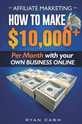 Affiliate Marketing  How to Make $10,000+ Per Month with Your Own Online Business