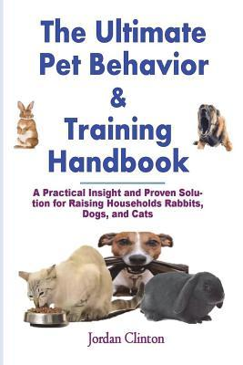 The Ultimate Pet Behavior and Training Handbook : A Practical Insight and Proven Solution for Raising Households Rabbits, Dogs, and Cats