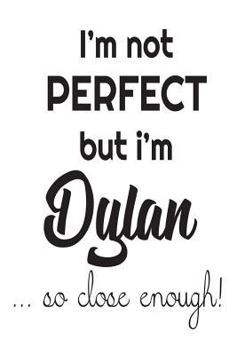 I'm Not Perfect But I'm Dylan... So Close Enough!  Funny Personalized Gift Notebook for Boys