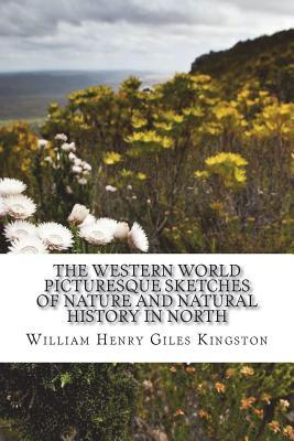 The Western World Picturesque Sketches of Nature and Natural History in North