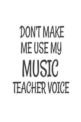 Don't Make Me Use My Music Teacher Voice  Funny Music Class Teacher Back to School Gift Notebook