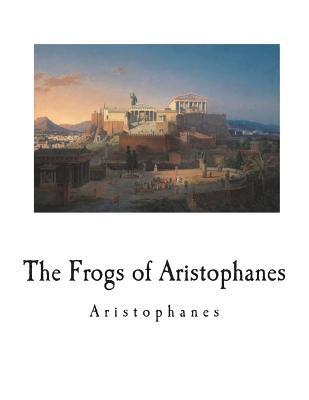 The Frogs of Aristophanes  A Greek Comedy