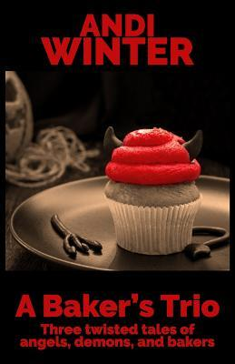 A Baker's Trio  Three Twisted Tales of Angels, Demons, and Bakers