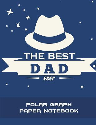 The Best Dad Ever  Polar Graph Paper Notebook 5 Degree Polar Coordinates 120 Pages Large Print 8.5 x 11 Polar Graph Paper Notebook