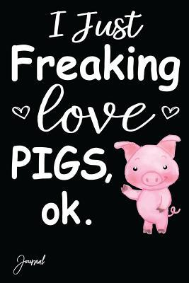 I Just Freaking Love Pigs Journal  108 Blank Lined Pages - 6 X 9 Notebook with Pig Print on the Cover